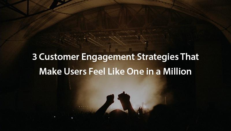 3-customer-engagement-strategies-that-make-users-feel-like-one-in-a-million.jpg