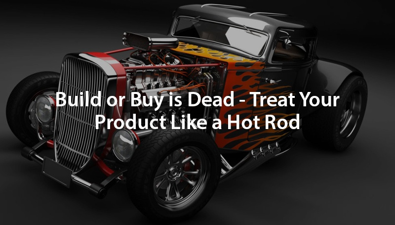 Build or Buy is Dead - Treat Your Product Like a Hot Rod