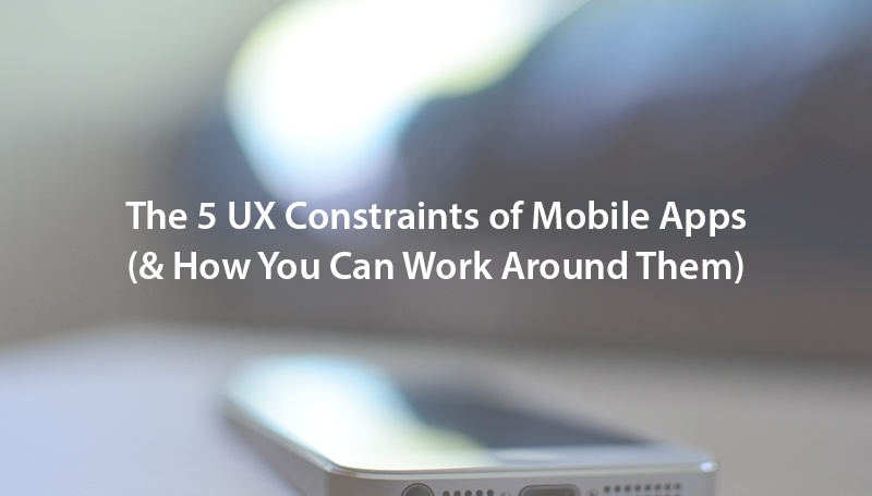 The 5 UX Constraints of Mobile Apps (& How You Can Work Around Them)